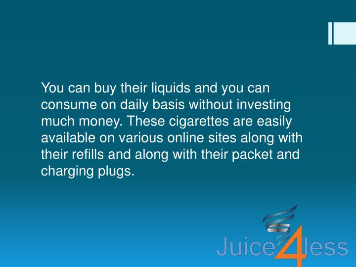 You can buy their liquids and you can consume on daily basis without investing much money. These cigarettes are easily available on various online sites along with their refills and along with their packet and charging plugs.