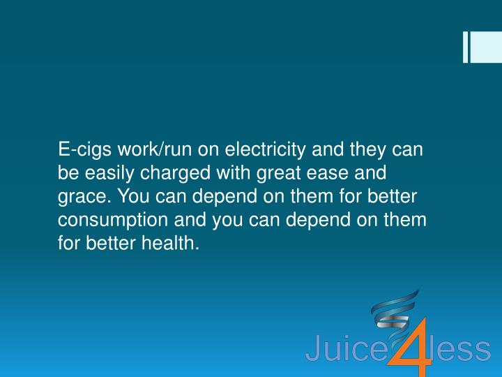 E-cigs work/run on electricity and they can be easily charged with great ease and grace. You can depend on them for better consumption and you can depend on them for better health.