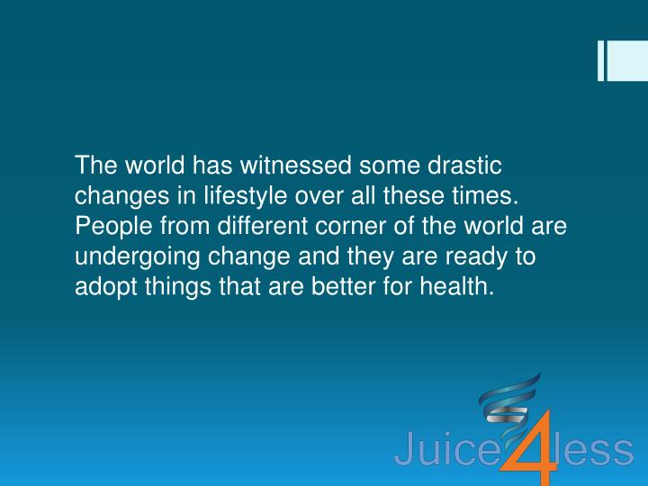 The world has witnessed some drastic changes in lifestyle over all these times. People from different corner of the world are undergoing change and they are ready to adopt things that are better for health.
