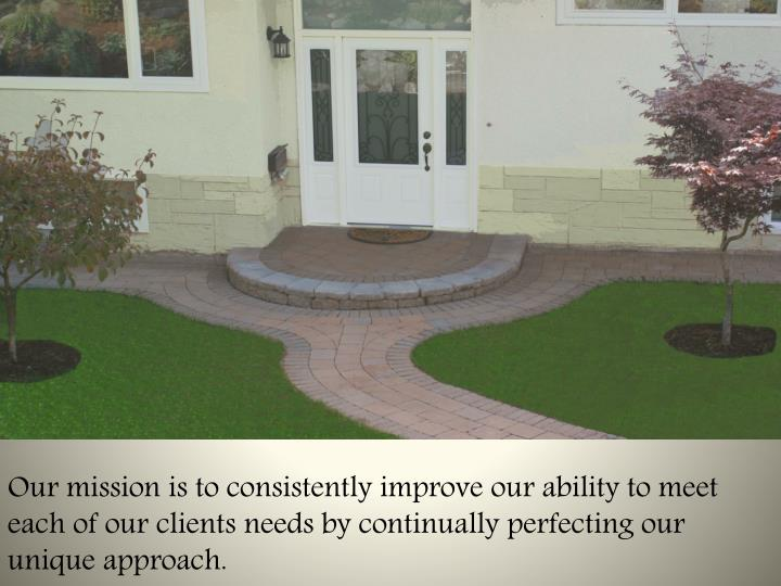 Our mission is to consistently improve our ability to meet each of our clients needs by continually perfecting our unique approach.
