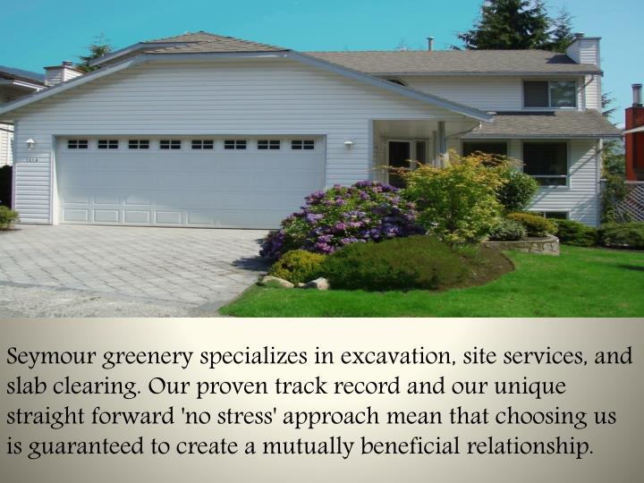 Seymour greenery specializes in excavation, site services, and slab clearing. Our proven track record and our unique straight forward 'no stress' approach mean that choosing us is guaranteed to create a mutually beneficial relationship.