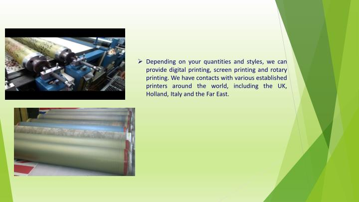 Depending on your quantities and styles, we can provide digital printing, screen printing and rotary printing. We have contacts with various established printers around the world, including the UK, Holland, Italy and the Far East.