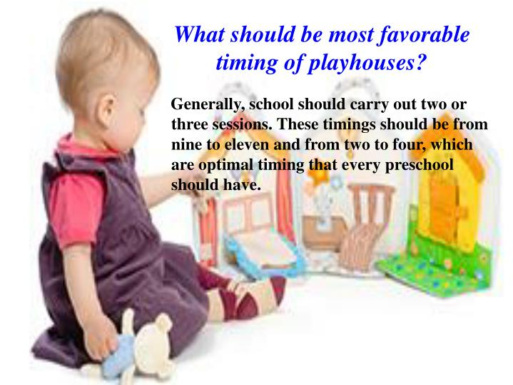 What should be most favorable timing of playhouses?
