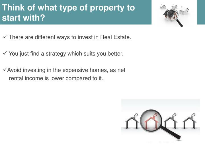 Think of what type of property to start with?