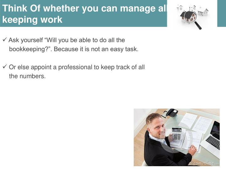 Think Of whether you can manage all Book keeping work