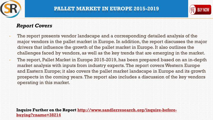 The report presents vendor landscape and a corresponding detailed analysis of the major vendors in the pallet market in Europe. In addition, the report discusses the major drivers that influence the growth of the pallet market in Europe. It also outlines the challenges faced by vendors, as well as the key trends that are emerging in the market.