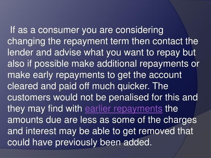 If as a consumer you are considering changing the repayment term then contact the lender and advise what you want to repay but also if possible make additional repayments or make early repayments to get the account cleared and paid off much quicker. The customers would not be penalised for this and they may find with