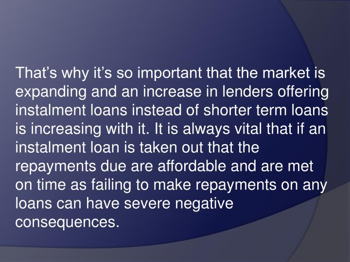 That's why it's so important that the market is expanding and an increase in lenders offering instalment loans instead of shorter term loans is increasing with it. It is always vital that if an instalment loan is taken out that the repayments due are affordable and are met on time as failing to make repayments on any loans can have severe negative consequences.