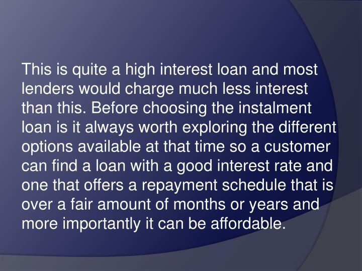 This is quite a high interest loan and most lenders would charge much less interest than this. Before choosing the instalment loan is it always worth exploring the different options available at that time so a customer can find a loan with a good interest rate and one that offers a repayment schedule that is over a fair amount of months or years and more importantly it can be affordable.