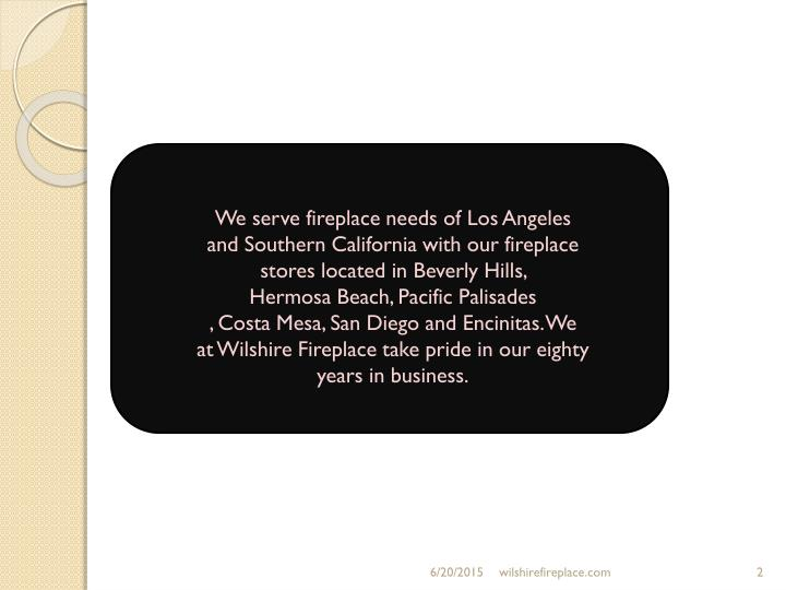 We serve fireplace needs ofLosAngeles andSouthernCalifornia with our fireplace stores located inBeverlyHills, HermosaBeach, Pacific Palisades ,CostaMesa,SanDiego andEncinitas.We atWilshireFireplace take pride in our eighty years in business.