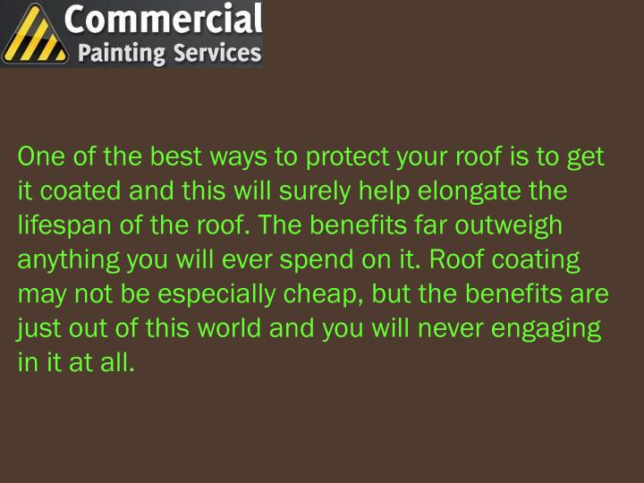 One of the best ways to protect your roof is to get it coated and this will surely help elongate the lifespan of the roof. The benefits far outweigh anything you will ever spend on it. Roof coating may not be especially cheap, but the benefits are just out of this world and you will never engaging in it at all.