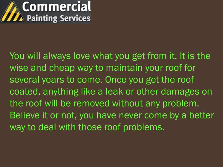 You will always love what you get from it. It is the wise and cheap way to maintain your roof for several years to come. Once you get the roof coated, anything like a leak or other damages on the roof will be removed without any problem. Believe it or not, you have never come by a better way to deal with those roof problems.