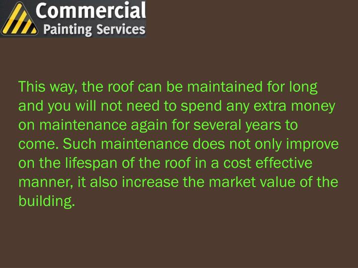 This way, the roof can be maintained for long and you will not need to spend any extra money on maintenance again for several years to come. Such maintenance does not only improve on the lifespan of the roof in a cost effective manner, it also increase the market value of the building.