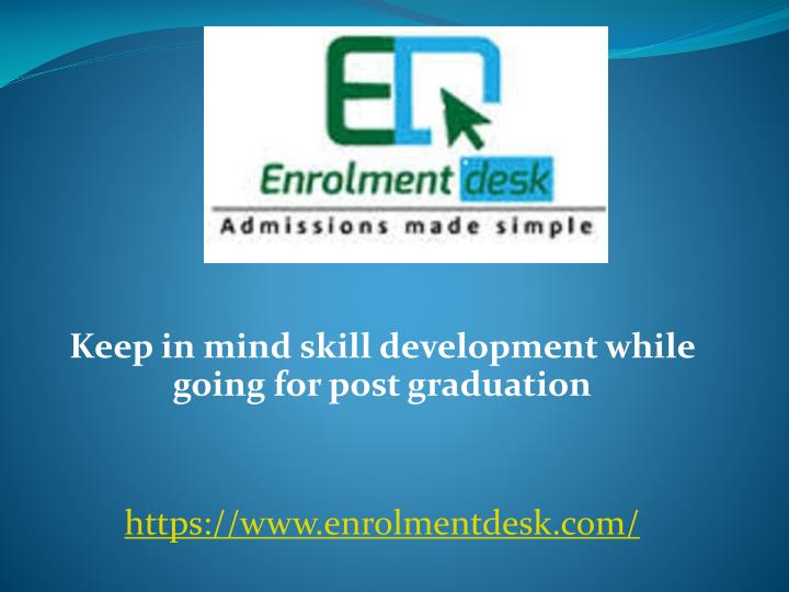 Keep in mind skill development while going for post graduation https www enrolmentdesk com