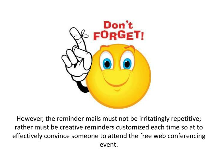 However, the reminder mails must not be irritatingly repetitive; rather must be creative reminders customized each time so at to effectively convince someone to attend the free web conferencing event.