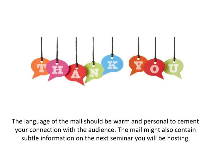 The language of the mail should be warm and personal to cement your connection with the audience. The mail might also contain subtle information on the next seminar you will be hosting.