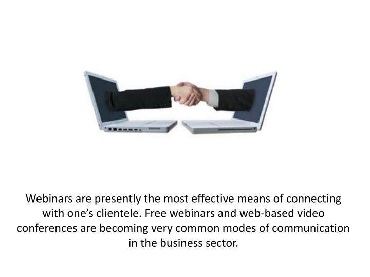 Webinars are presently the most effective means of connecting with one's clientele. Free webinars and web-based video conferences are becoming very common modes of communication in the business sector.