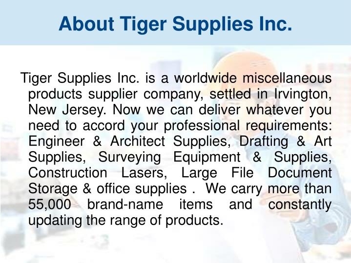 Tiger Supplies Inc. is a worldwide miscellaneous products supplier company, settled in Irvington, New Jersey. Now we can deliver whatever you need to accord your professional requirements: Engineer & Architect Supplies, Drafting & Art Supplies, Surveying Equipment & Supplies, Construction Lasers, Large File Document Storage & office supplies .  We carry more than 55,000 brand-name items and constantly updating the range of products.