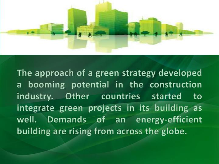 The approach of a green strategy developed a booming potential in the construction industry. Other countries started to integrate green projects in its building as well. Demands of an energy-efficient building are rising from across the globe.