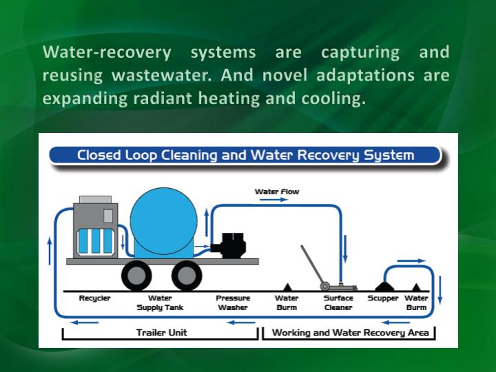Water-recovery systems are capturing and reusing wastewater. And novel adaptations are expanding radiant heating and cooling.