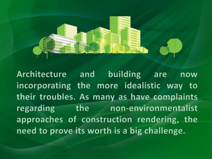 Architecture and building are now incorporating the more idealistic way to their troubles. As many as have complaints regarding the non-environmentalist approaches of construction rendering, the need to prove its worth is a big challenge.