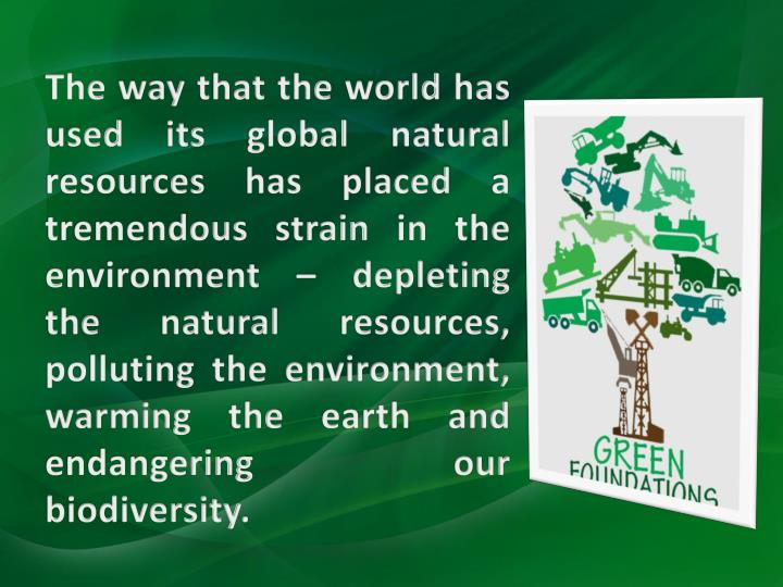 The way that the world has used its global natural resources has placed a tremendous strain in the environment – depleting the natural resources, polluting the environment, warming the earth and endangering our biodiversity.