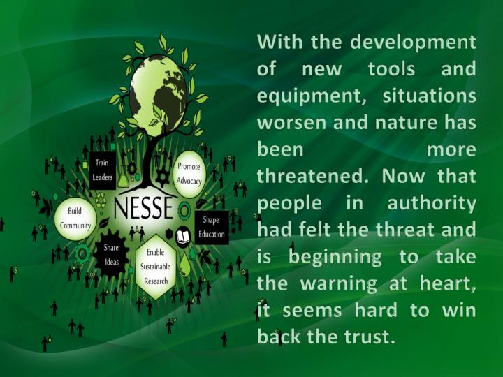 With the development of new tools and equipment, situations worsen and nature has been more threatened. Now that people in authority had felt the threat and is beginning to take the warning at heart, it seems hard to win back the trust.