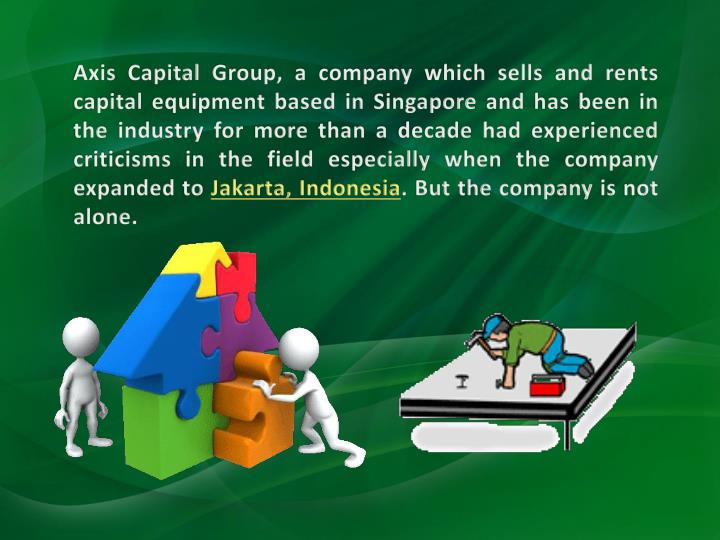 Axis Capital Group, a company which sells and rents capital equipment based in Singapore and has been in the industry for more than a decade had experienced criticisms in the field especially when the company expanded to
