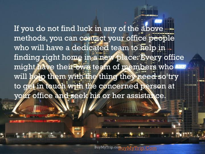 If you do not find luck in any of the above methods, you can contact your office people who will have a dedicated team to help in finding right home in a new place. Every office might have their own team of members who will help them with the thing they need so try to get in touch with the concerned person at your office and seek his or her assistance.