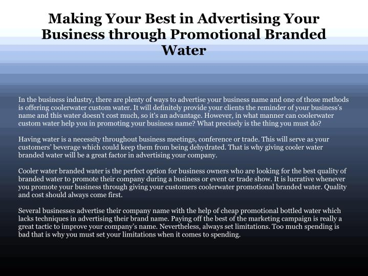 In the business industry, there are plenty of ways to advertise your business name and one of those methods is offering coolerwater custom water. It will definitely provide your clients the reminder of your business's name and this water doesn't cost much, so it's an advantage. However, in what manner can coolerwater custom water help you in promoting your business name? What precisely is the thing you must do?
