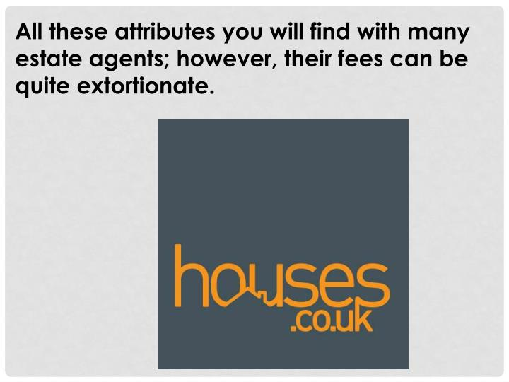 All these attributes you will find with many estate agents; however, their fees can be quite extorti...