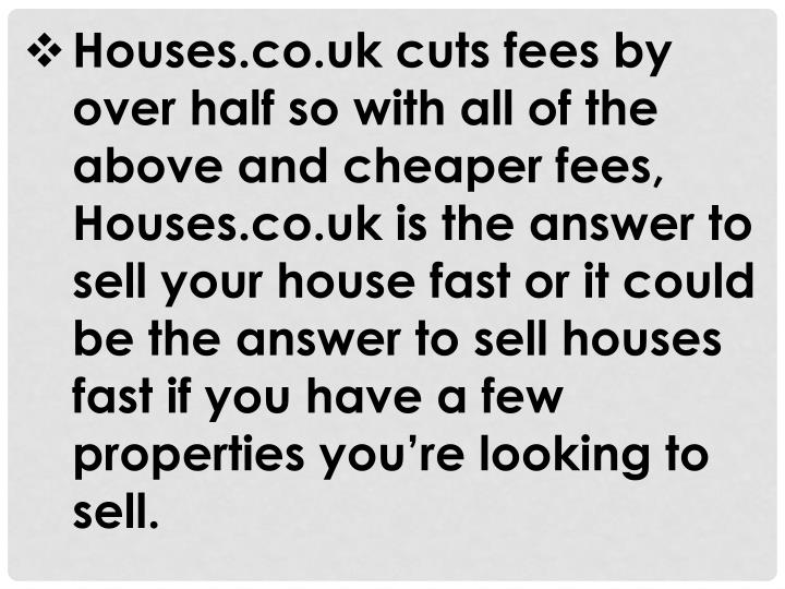 Houses.co.uk cuts fees by over half so with all of the above and cheaper fees, Houses.co.uk is the answer to sell your house fast or it could be the answer to sell houses fast if you have a few properties you're looking to sell.