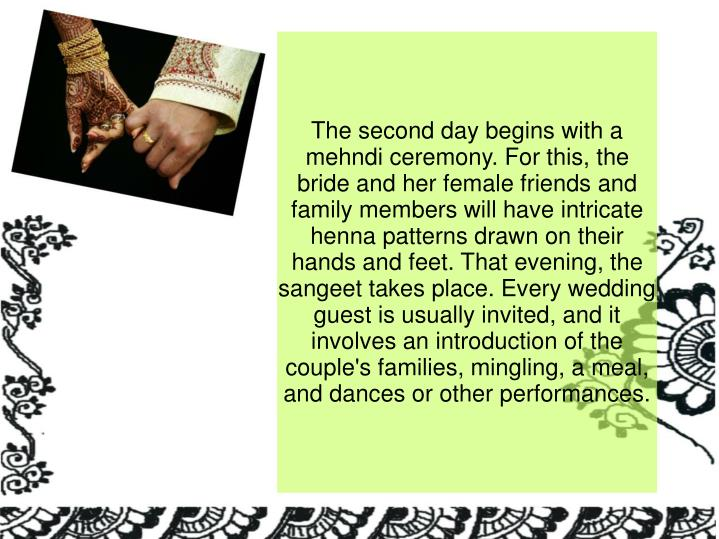 The second day begins with a mehndi ceremony. For this, the bride and her female friends and family members will have intricate henna patterns drawn on their hands and feet. That evening, the sangeet takes place. Every wedding guest is usually invited, and it involves an introduction of the couple's families, mingling, a meal, and dances or other performances.