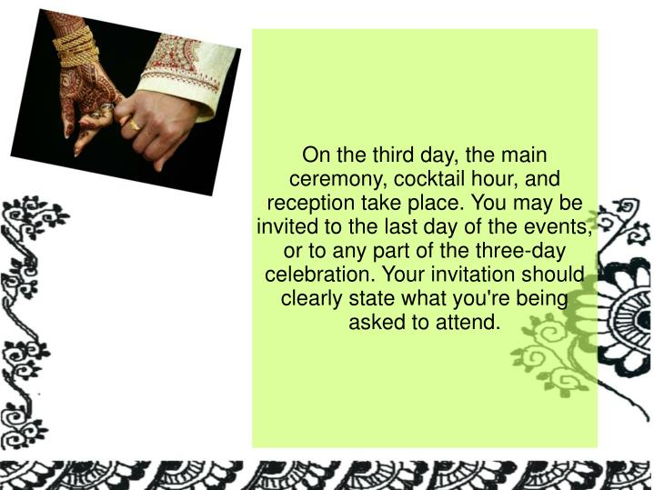 On the third day, the main ceremony, cocktail hour, and reception take place. You may be invited to the last day of the events, or to any part of the three-day celebration. Your invitation should clearly state what you're being asked to attend.