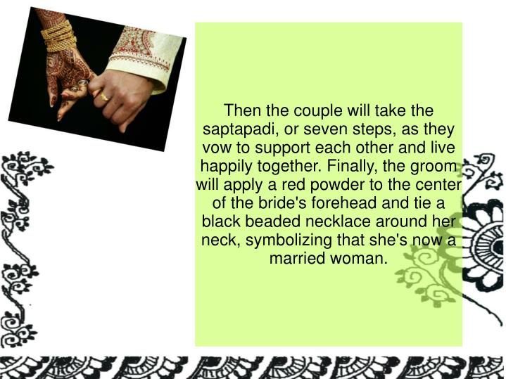 Then the couple will take the saptapadi, or seven steps, as they vow to support each other and live happily together. Finally, the groom will apply a red powder to the center of the bride's forehead and tie a black beaded necklace around her neck, symbolizing that she's now a married woman.