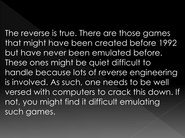 The reverse is true. There are those games that might have been created before 1992 but have never been emulated before. These ones might be quiet difficult to handle because lots of reverse engineering is involved. As such, one needs to be well versed with computers to crack this down. If not, you might find it difficult emulating such games.