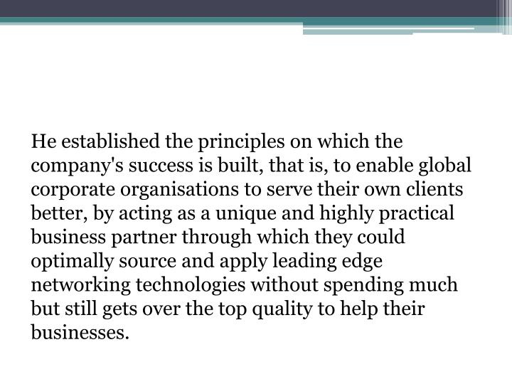 He established the principles on which the company's success is built, that is, to enable global corporate organisations to serve their own clients better, by acting as a unique and highly practical business partner through which they could optimally source and apply leading edge networking technologies without spending much but still gets over the top quality to help their businesses.