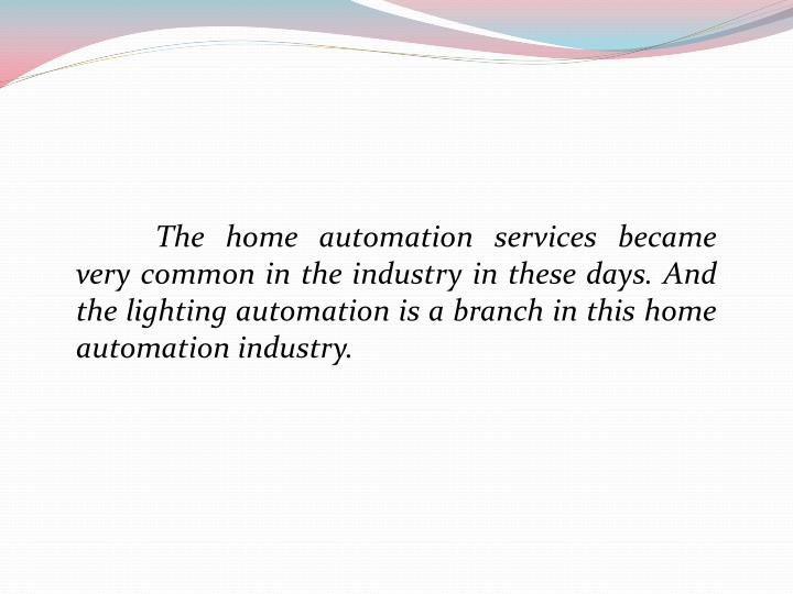 The home automation services became very common in the industry in these days. And the lighting automation is a branch in this home automation industry.