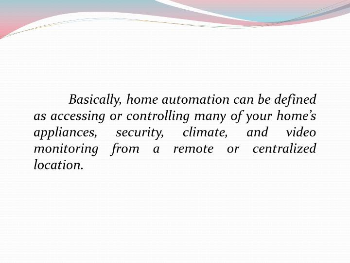 Basically, home automation can be defined as accessing or controlling many of your home's appliances, security, climate, and video monitoring from a remote or centralized location.