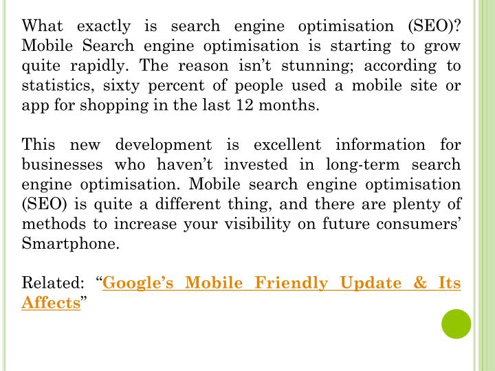What exactly is search engine optimisation (SEO)? Mobile Search engine optimisation is starting to grow quite rapidly. The reason isn't stunning; according to statistics, sixty percent of people used a mobile site or app for shopping in the last 12 months