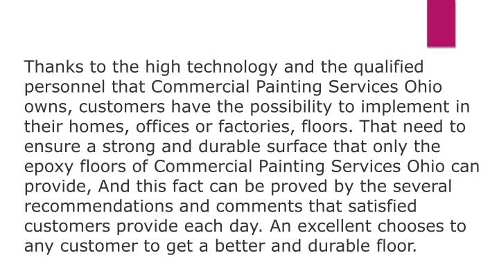Thanks to the high technology and the qualified personnel that Commercial Painting Services Ohio owns, customers have the possibility to implement in their homes, offices or factories, floors. That need to ensure a strong and durable surface that only the epoxy floors of Commercial Painting Services Ohio can provide, And this fact can be proved by the several recommendations and comments that satisfied customers provide each day. An excellent chooses to any customer to get a better and durable floor.