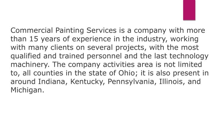 Commercial Painting Services is a company with more than 15 years of experience in the industry, working with many clients on several projects, with the most qualified and trained personnel and the last technology machinery. The company activities area is not limited to, all counties in the state of Ohio; it is also present in around Indiana, Kentucky, Pennsylvania, Illinois, and Michigan.