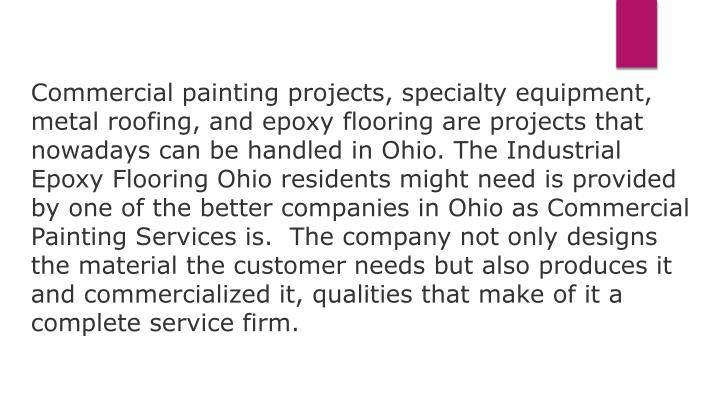 Commercial painting projects, specialty equipment, metal roofing, and epoxy flooring are projects that nowadays can be handled in Ohio. The Industrial Epoxy Flooring Ohio residents might need is provided by one of the better companies in Ohio as Commercial Painting Services is.  The company not only designs the material the customer needs but also produces it and commercialized it, qualities that make of it a complete service firm.