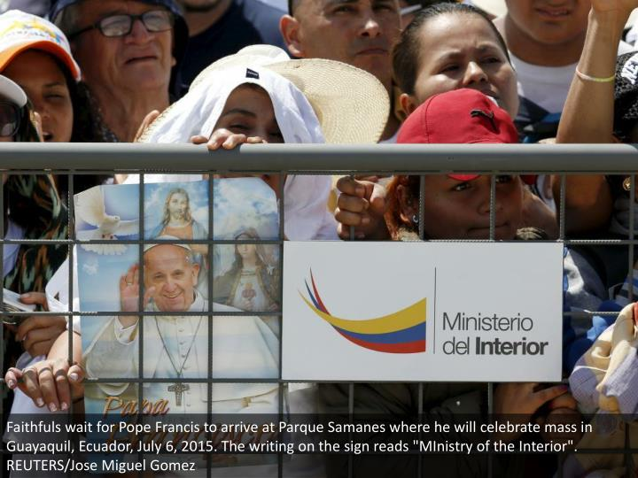 "Faithfuls wait for Pope Francis to arrive at Parque Samanes where he will celebrate mass in Guayaquil, Ecuador, July 6, 2015. The writing on the sign reads ""MInistry of the Interior"". REUTERS/Jose Miguel Gomez"