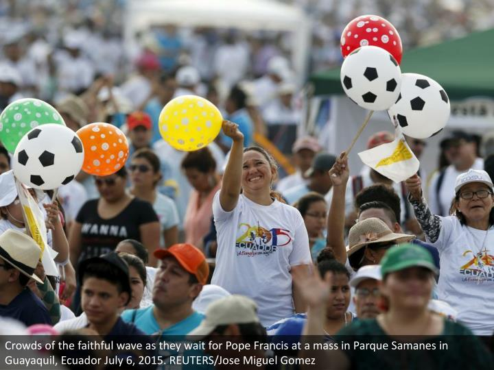 Crowds of the faithful wave as they wait for Pope Francis at a mass in Parque Samanes in Guayaquil, Ecuador July 6, 2015. REUTERS/Jose Miguel Gomez