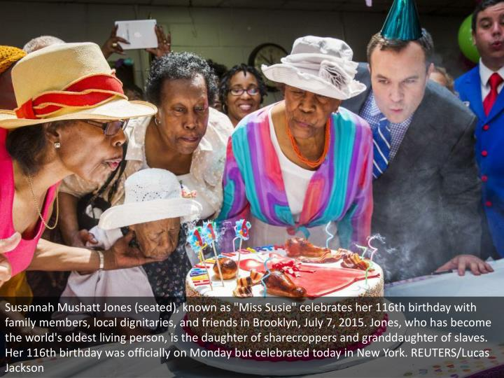 """Susannah Mushatt Jones (seated), known as """"Miss Susie"""" celebrates her 116th birthday with family members, local dignitaries, and friends in Brooklyn, July 7, 2015. Jones, who has become the world's oldest living person, is the daughter of sharecroppers and granddaughter of slaves. Her 116th birthday was officially on Monday but celebrated today in New York. REUTERS/Lucas Jackson"""