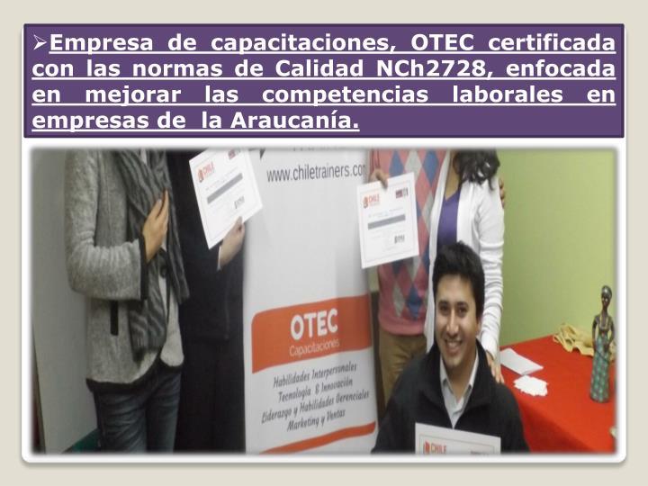 Empresa de capacitaciones, OTEC certificada con las normas de Calidad NCh2728, enfocada en mejorar las competencias laborales en empresas de  la Araucanía.