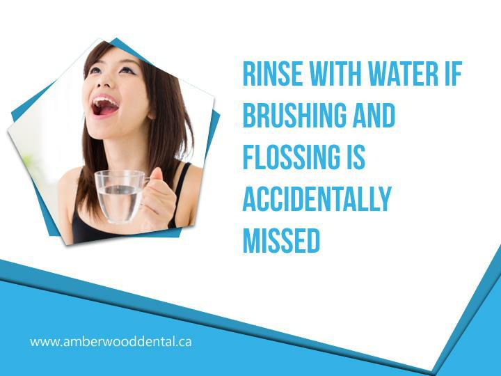 Rinse with water if brushing and flossing is accidentally missed.