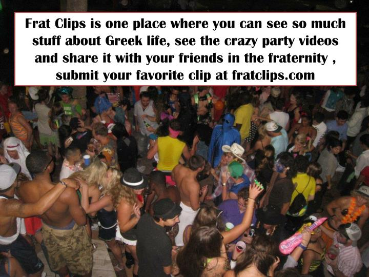 Frat Clips is one place where you can see so much stuff about Greek life, see the crazy party videos and share it with your friends in the fraternity , submit your favorite clip at fratclips.com