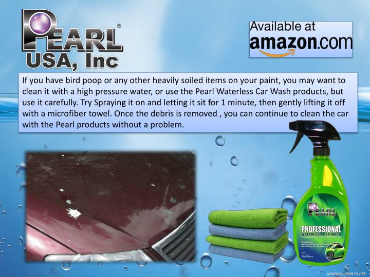 If you have bird poop or any other heavily soiled items on your paint, you may want to clean it with a high pressure water, or use the Pearl Waterless Car Wash products, but use it carefully. Try Spraying it on and letting it sit for 1 minute, then gently lifting it off with a microfiber towel. Once the debris is removed , you can continue to clean the car with the Pearl products without a problem.